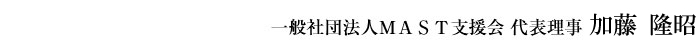 一般社団法人MAST支援会 代表理事 加藤 隆昭